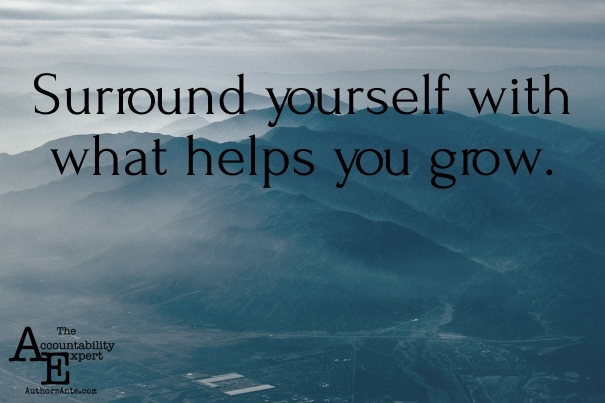 Surround yourself with what helps you grow
